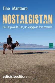 Nostalgistan: Dal Caspio alla Cina, un viaggio in Asia Centrale - di Tino Mantarro: la recensione