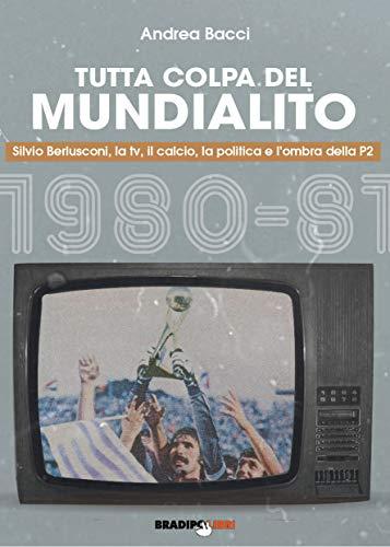 Tutta colpa del Mundialito. Berlusconi, la tv, il calcio e l'ombra della P2: la recensione